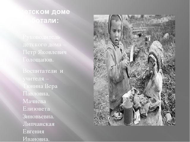 В детском доме работали: Руководитель детского дома – Петр Яковлевич Голощапо...