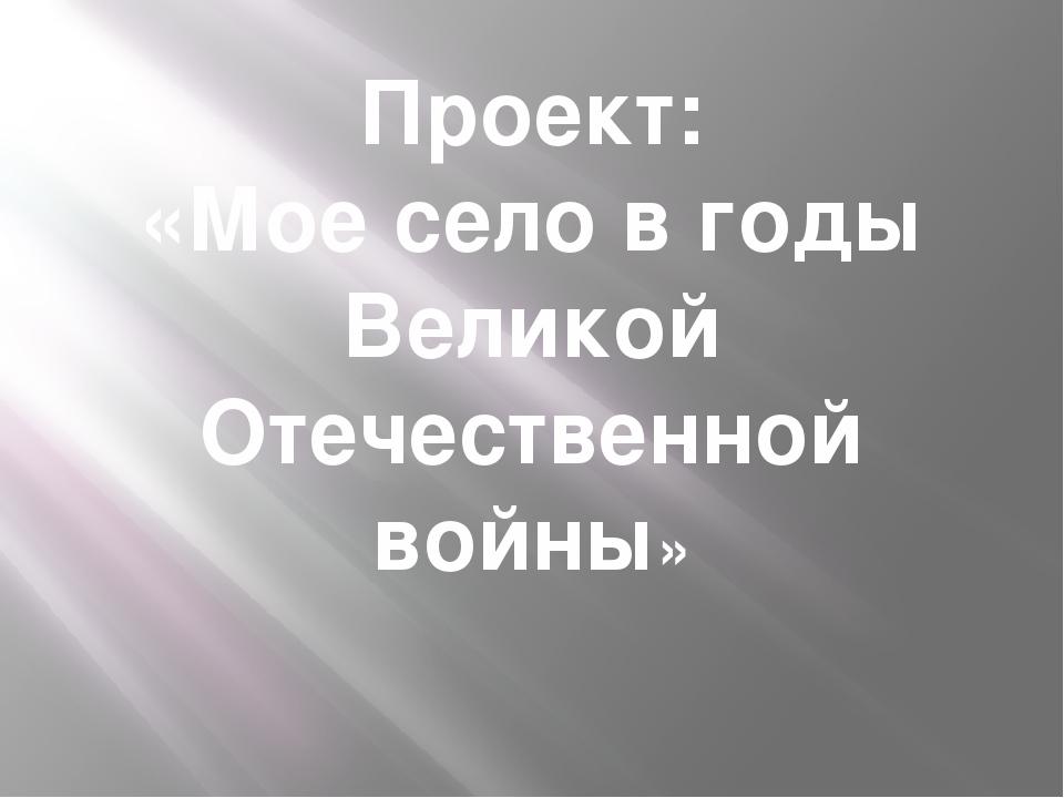 Проект: «Мое село в годы Великой Отечественной войны»