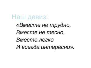 Наш девиз: «Вместе не трудно, Вместе не тесно, Вместе легко И всегда интерес