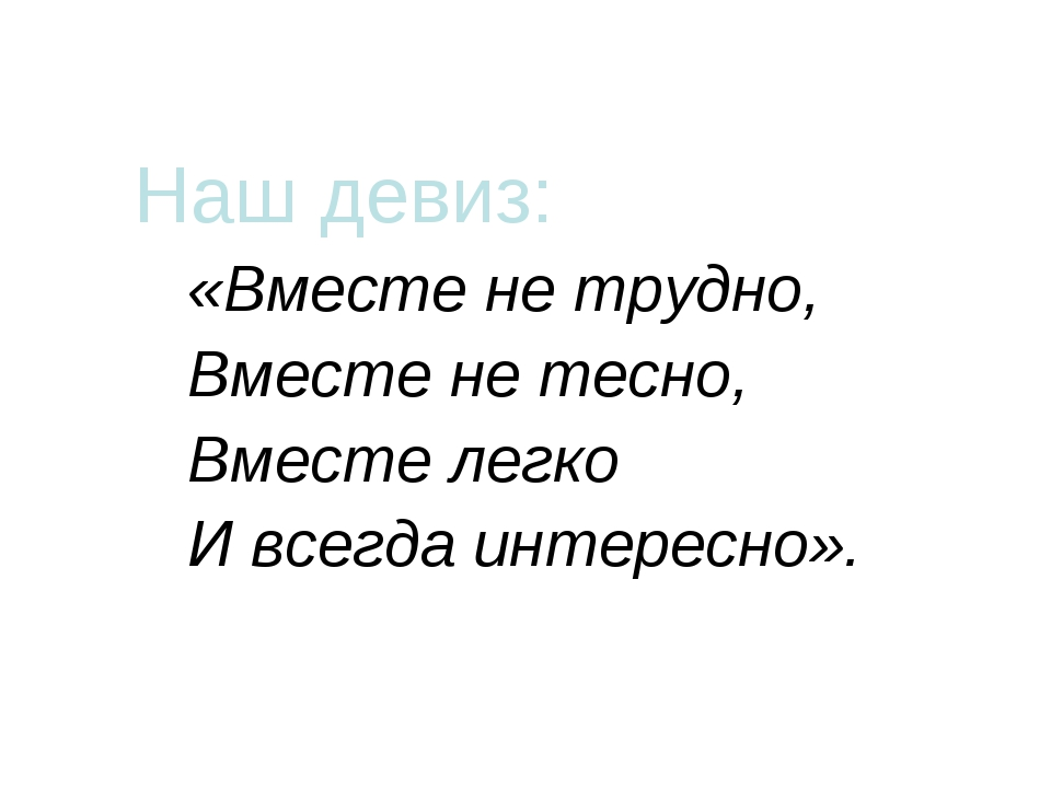 Наш девиз: «Вместе не трудно, Вместе не тесно, Вместе легко И всегда интерес...