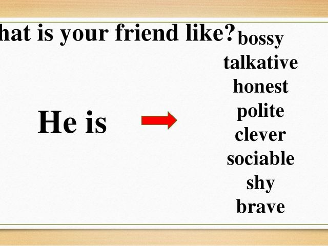 What is your friend like? He is bossy talkative honest polite clever sociable...