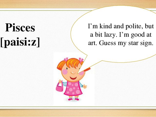 I'm kind and polite, but a bit lazy. I'm good at art. Guess my star sign. Pis...