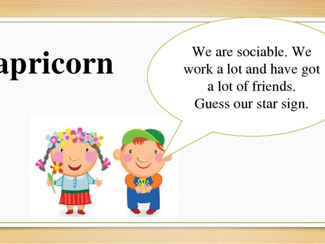 We are sociable. We work a lot and have got a lot of friends. Guess our star...