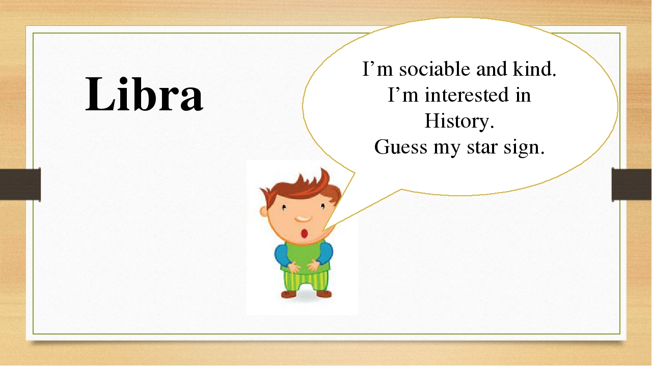 I'm sociable and kind. I'm interested in History. Guess my star sign. Libra