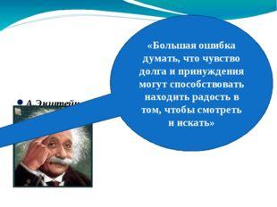 А.Энштейн «Большая ошибка думать, что чувство долга и принуждения могут спос