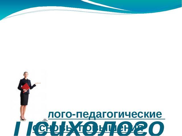 Психолого-педагогические основы повышения качества учебно-воспитательного пр...