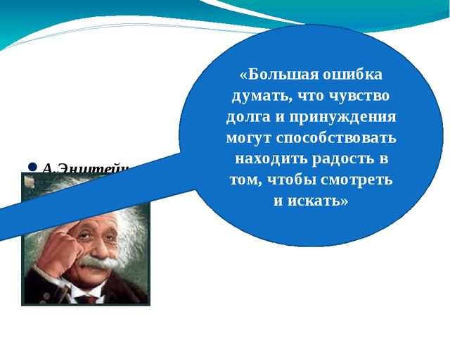 А.Энштейн «Большая ошибка думать, что чувство долга и принуждения могут спос...