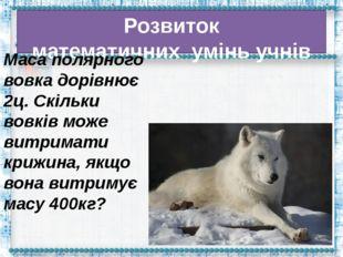 Розвиток математичнихумінь учнів Маса полярного вовка дорівнює 2ц. Скільки