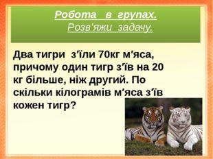 Робота в групах. Розв'яжи задачу. Два тигриз′їли 70кг м′яса, причому один т