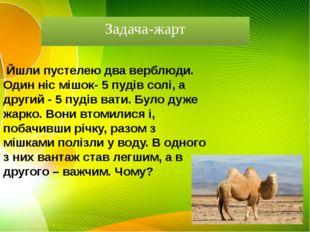 Задача-жарт  Йшли пустелею два верблюди. Один ніс мішок- 5 пудів солі, а др