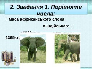 2. Завдання 1. Порівняти числа: маса африканського слона а індійського – 4346