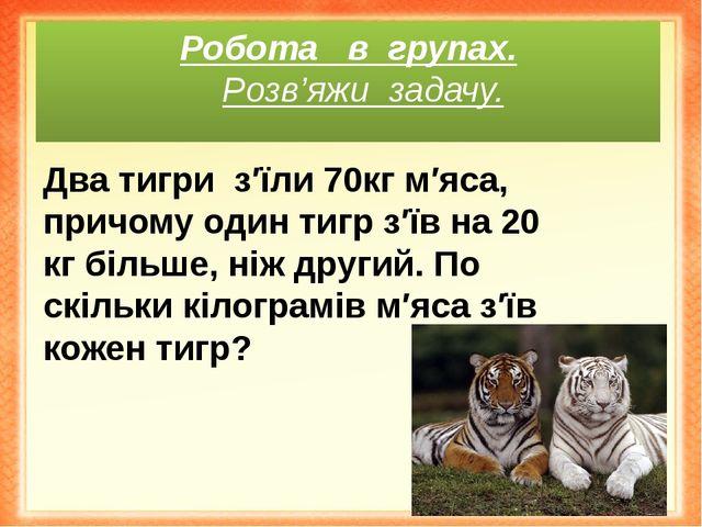 Робота в групах. Розв'яжи задачу. Два тигриз′їли 70кг м′яса, причому один т...
