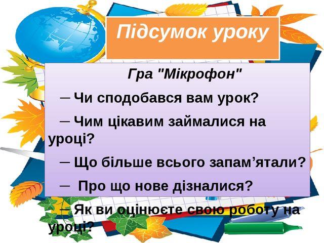 """Підсумок уроку Гра """"Мікрофон"""" ─ Чи сподобався вам урок? ─ Чим цікавим займали..."""