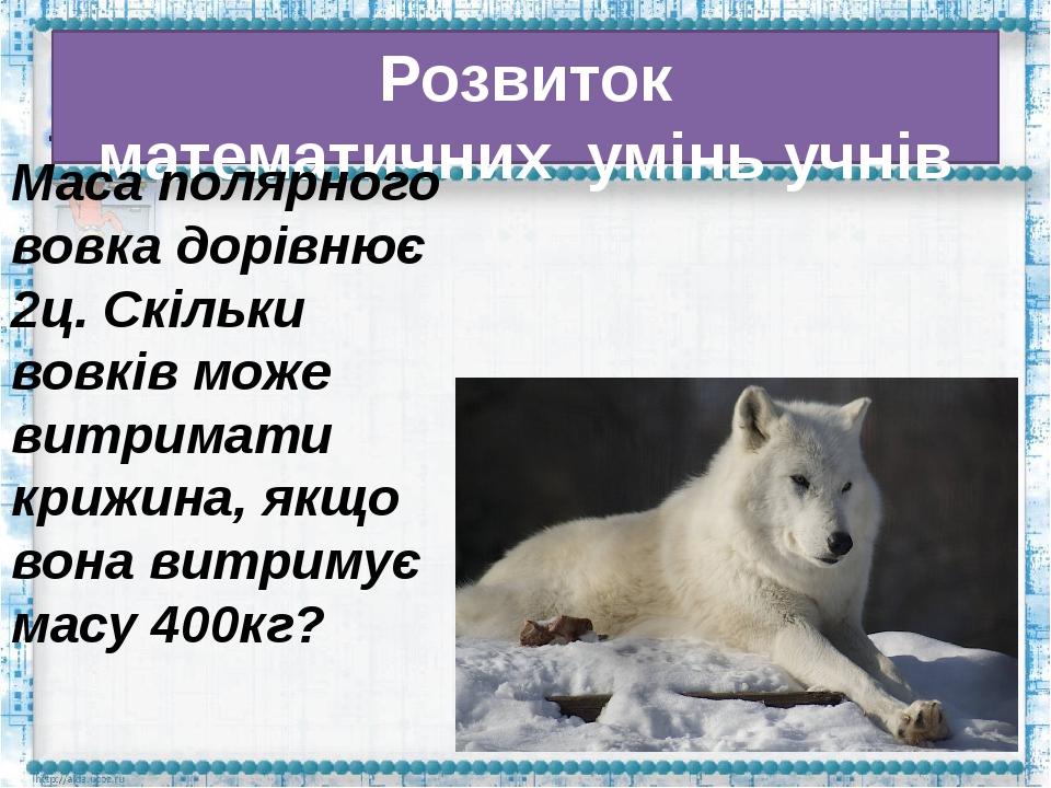 Розвиток математичнихумінь учнів Маса полярного вовка дорівнює 2ц. Скільки...