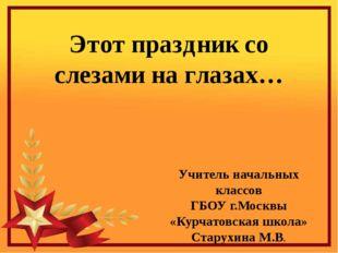 Этот праздник со слезами на глазах… Учитель начальных классов ГБОУ г.Москвы «