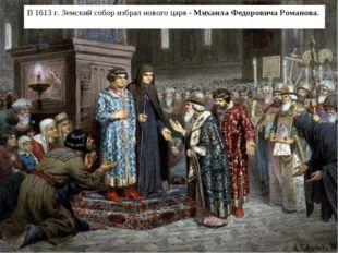 В 1613 г. Земский собор избрал нового царя - Михаила Федоровича Романова.