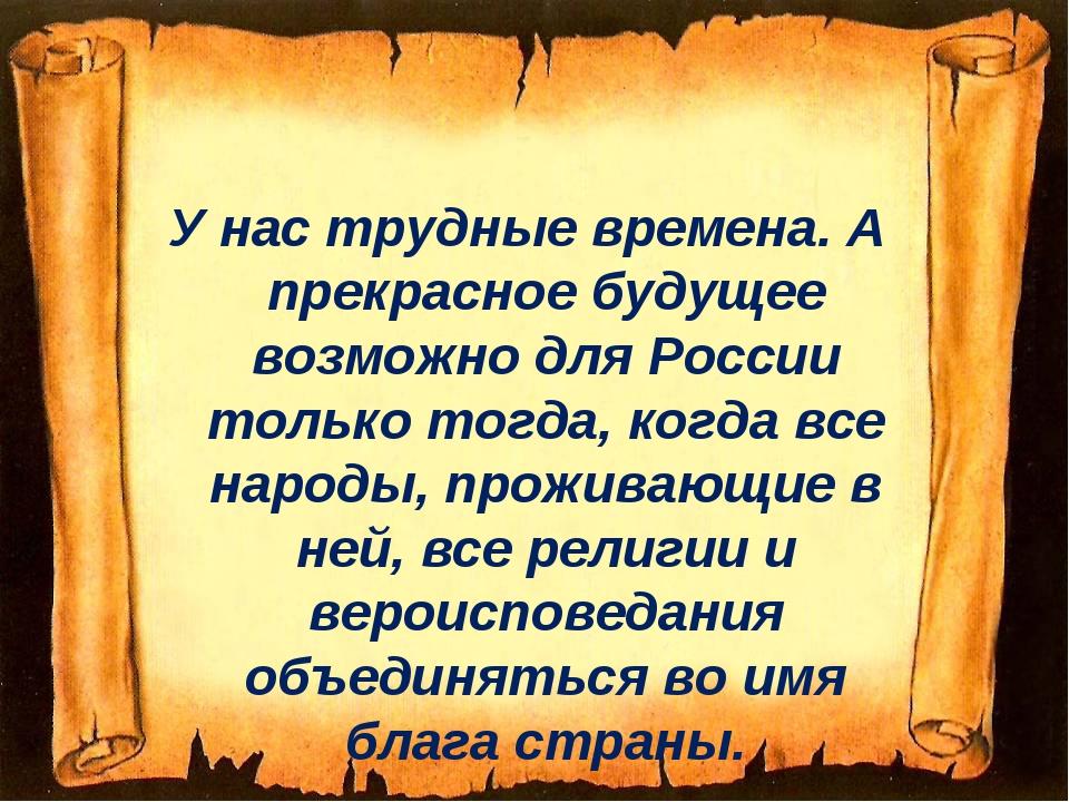 У нас трудные времена. А прекрасное будущее возможно для России только тогда,...