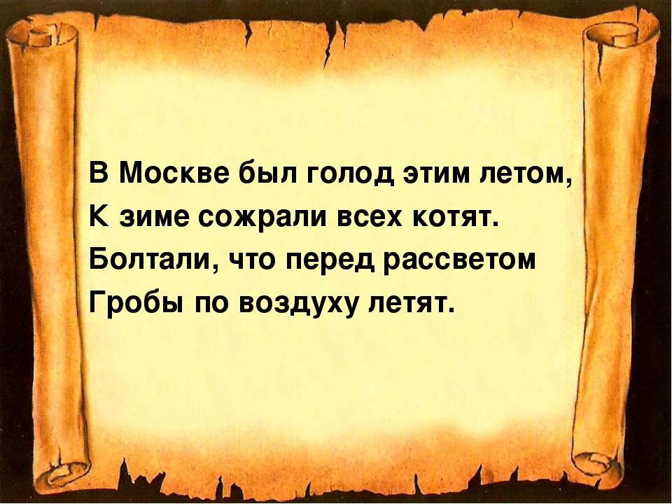 В Москве был голод этим летом, К зиме сожрали всех котят. Болтали, что перед...