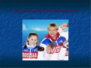 Юлия Липницкая и Евгений Плющенко