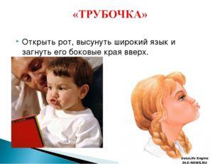 Открыть рот, высунуть широкий язык и загнуть его боковые края вверх.