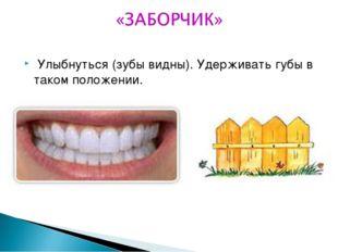 Улыбнуться (зубы видны). Удерживать губы в таком положении.
