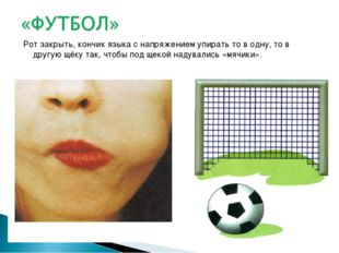 Рот закрыть, кончик языка с напряжением упирать то в одну, то в другую щёку т