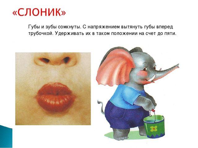 Губы и зубы сомкнуты. С напряжением вытянуть губы вперед трубочкой. Удержива...