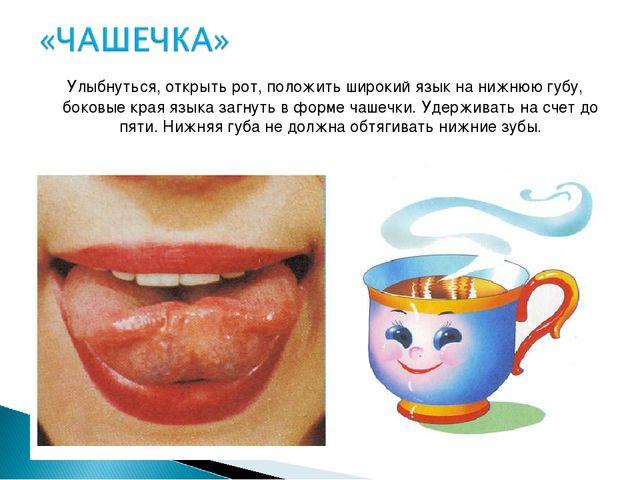 Улыбнуться, открыть рот, положить широкий язык на нижнюю губу, боковые края...