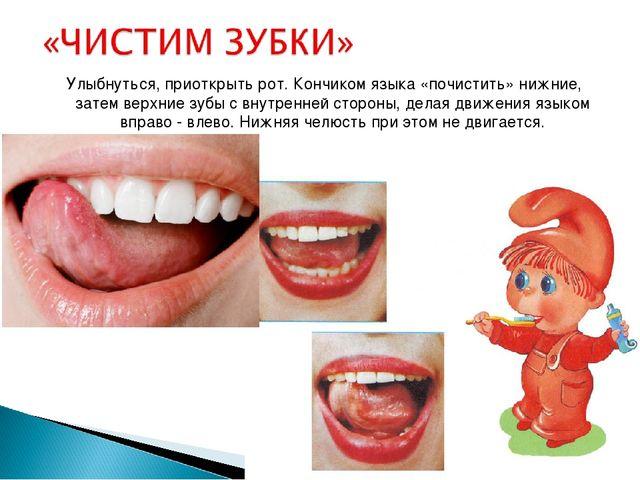 Улыбнуться, приоткрыть рот. Кончиком языка «почистить» нижние, затем верхние...