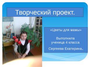 Творческий проект. «Цветы для мамы» Выполнила ученица 4 класса Сергеева Екате