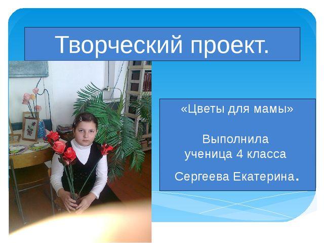 Творческий проект. «Цветы для мамы» Выполнила ученица 4 класса Сергеева Екате...