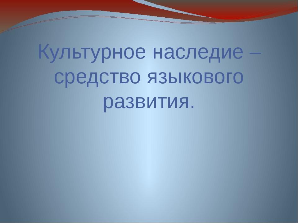 Культурное наследие – средство языкового развития.