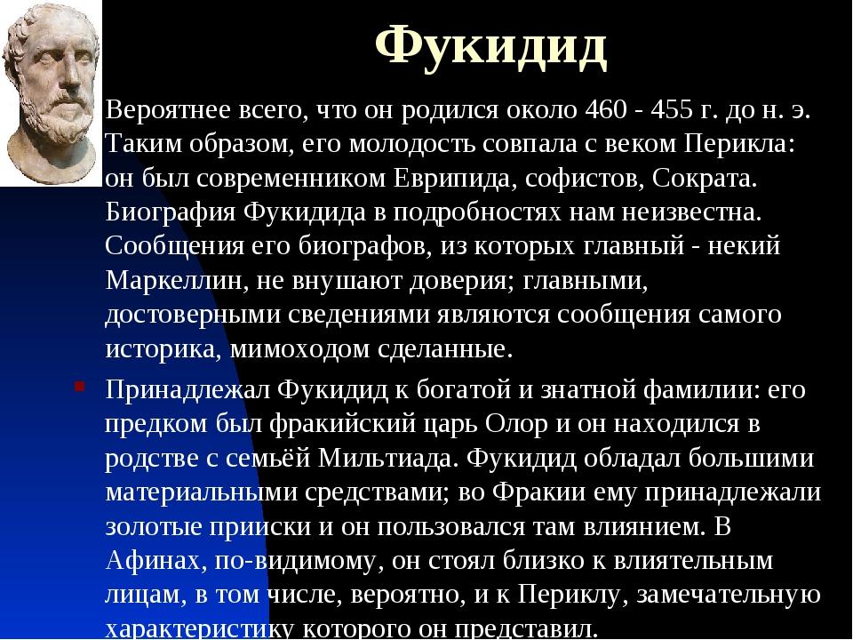 Фукидид Вероятнее всего, что он родился около 460 - 455 г. до н.э. Таким обр...
