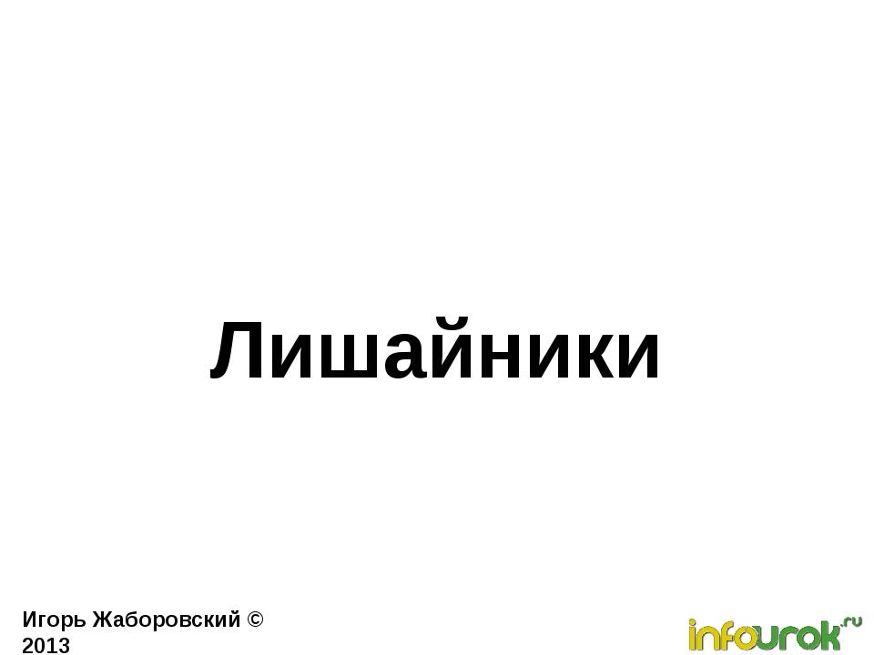 Лишайники Игорь Жаборовский © 2013