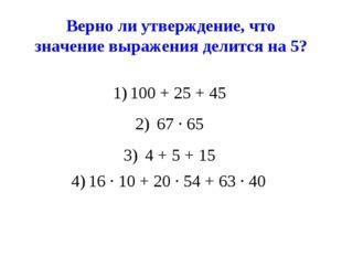 Верно ли утверждение, что значение выражения делится на 5? 100 + 25 + 45 67 ∙