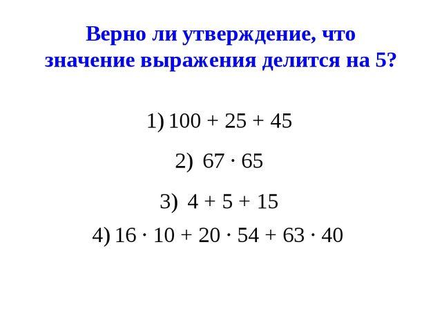Верно ли утверждение, что значение выражения делится на 5? 100 + 25 + 45 67 ∙...