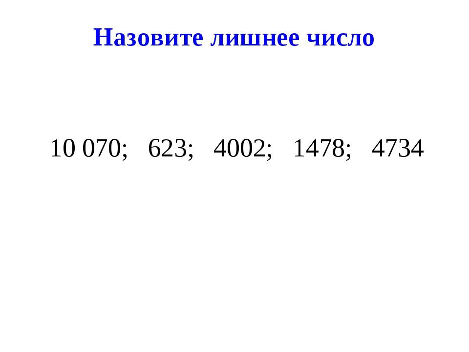 Назовите лишнее число 10 070; 623; 4002; 1478; 4734