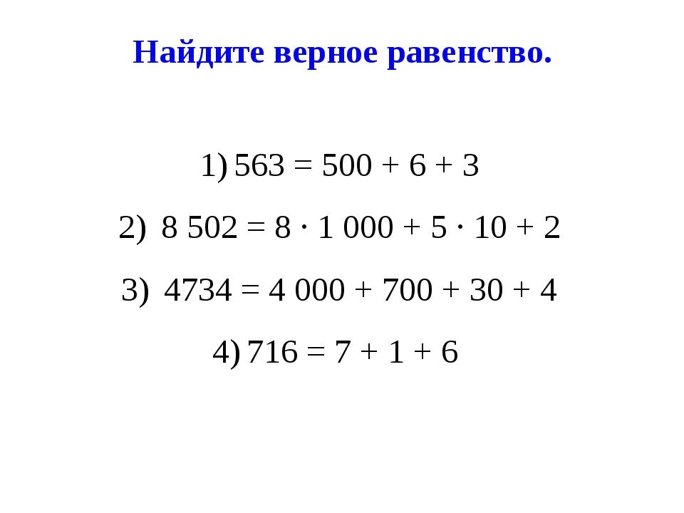 Найдите верное равенство. 563 = 500 + 6 + 3 8 502 = 8 ∙ 1 000 + 5 ∙ 10 + 2 47...