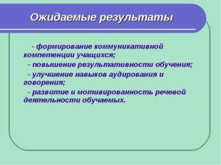 Ожидаемые результаты - формирование коммуникативной компетенции учащихся; - п
