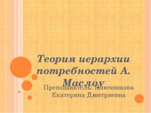 Теория иерархии потребностей А. Маслоу Преподаватель: Ключникова Екатерина Д