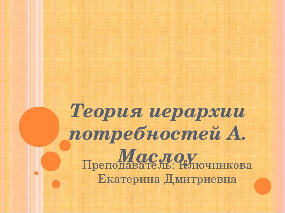 Теория иерархии потребностей А. Маслоу Преподаватель: Ключникова Екатерина Д...