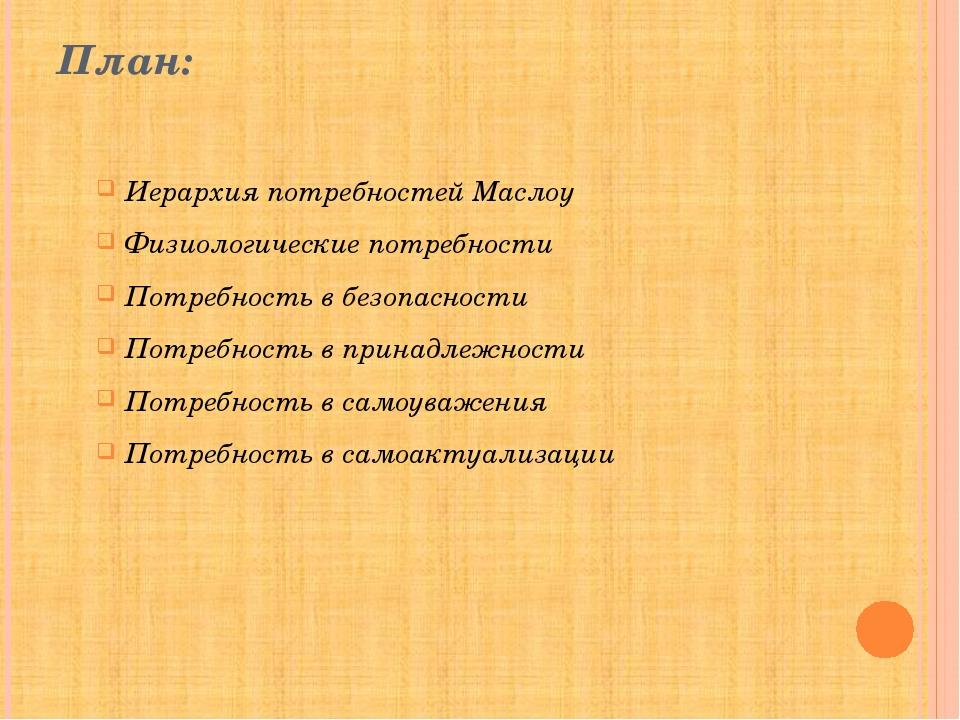 План: Иерархия потребностей Маслоу Физиологические потребности Потребность в...