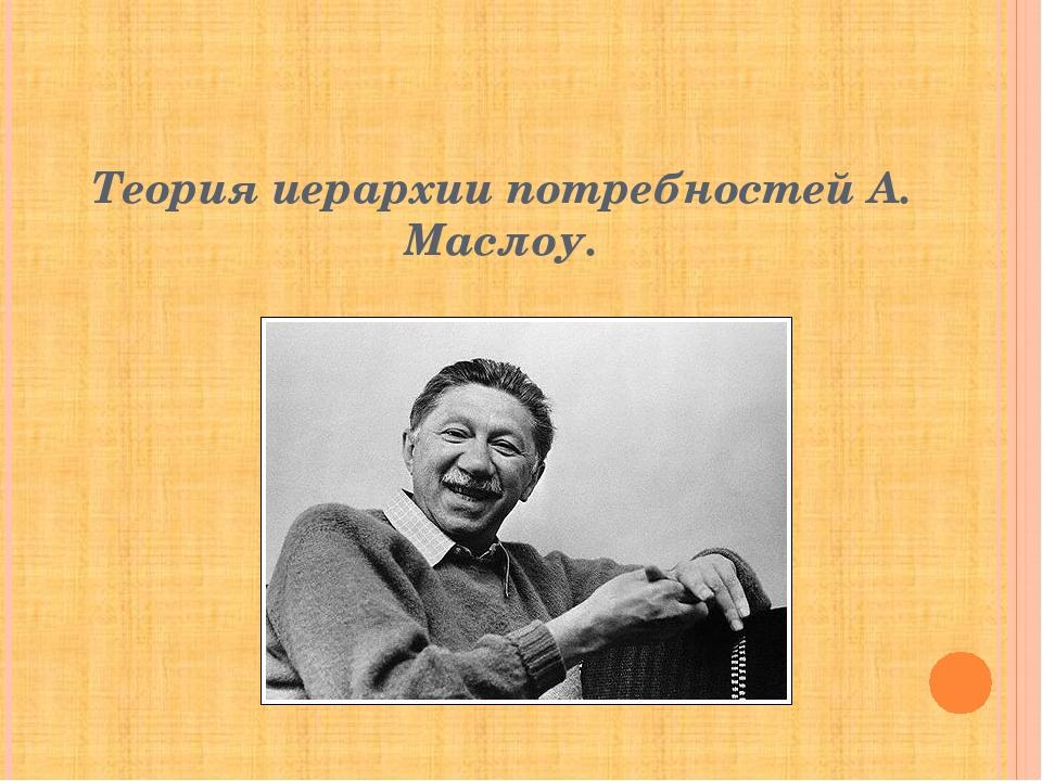 Теория иерархии потребностей А. Маслоу.