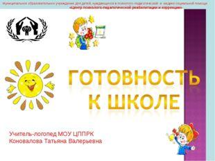 Учитель-логопед МОУ ЦППРК Коновалова Татьяна Валерьевна Муниципальное образо