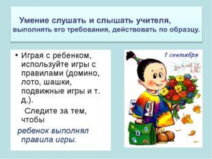 Играя с ребенком, используйте игры с правилами (домино, лото, шашки, подвижны
