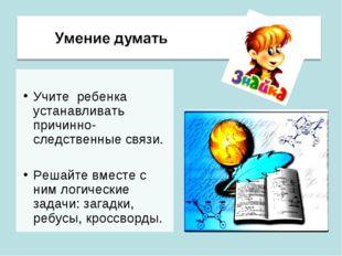 Учите ребенка устанавливать причинно-следственные связи. Решайте вместе с ни