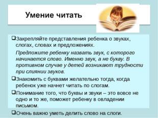 Закрепляйте представления ребенка о звуках, слогах, словах и предложениях. П