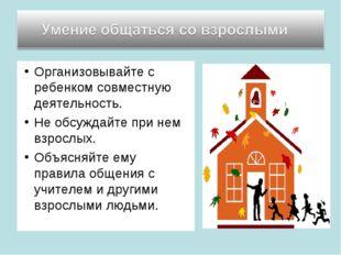 Организовывайте с ребенком совместную деятельность. Не обсуждайте при нем взр