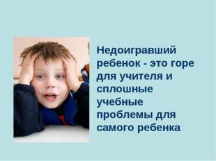 Недоигравший ребенок - это горе для учителя и сплошные учебные проблемы для