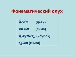 Фонематический слух   деди (дети) сима (зима) клупок (клубок) кнга (книг